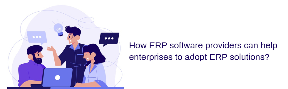 How ERP software providers can help enterprises to adopt ERP solutions?